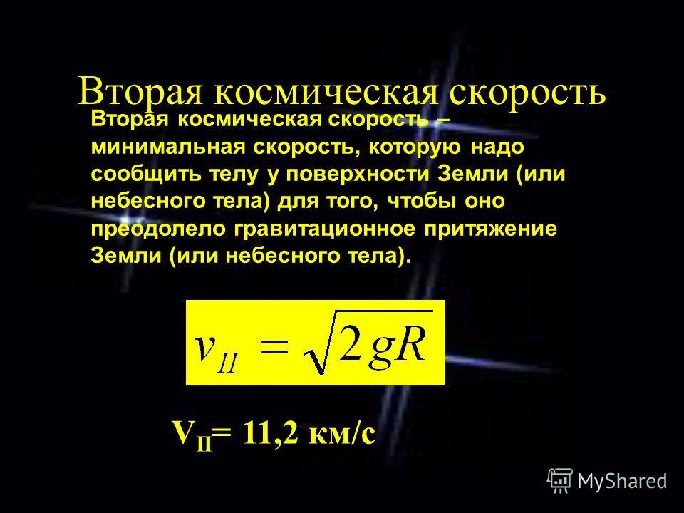 Вторая космическая скорость V II = 11,2 км/с Вторая космическая скорость – минимальная скорость, которую надо сообщить телу у поверхности Земли (или небесного тела) для того, чтобы оно преодолело гравитационное притяжение Земли (или небесного тела).