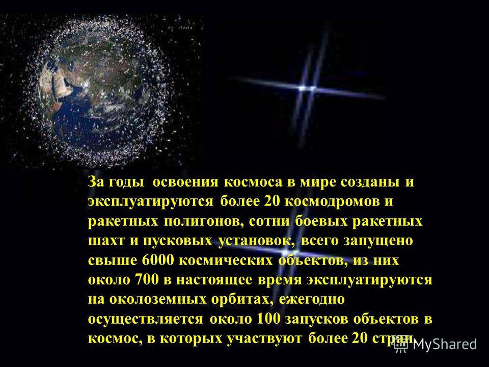 За годы освоения космоса в мире созданы и эксплуатируются более 20 космодромов и ракетных полигонов, сотни боевых ракетных шахт и пусковых установок, всего запущено свыше 6000 космических объектов, из них около 700 в настоящее время эксплуатируются н