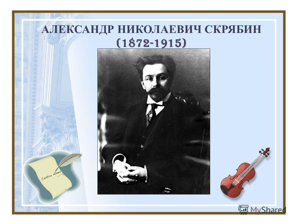 АЛЕКСАНДР НИКОЛАЕВИЧ СКРЯБИН (1872-1915)
