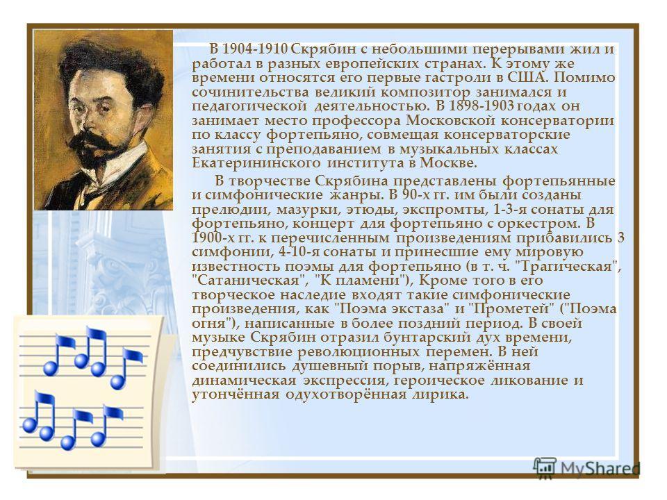 В 1904-1910 Скрябин с небольшими перерывами жил и работал в разных европейских странах. К этому же времени относятся его первые гастроли в США. Помимо сочинительства великий композитор занимался и педагогической деятельностью. В 1898-1903 годах он за