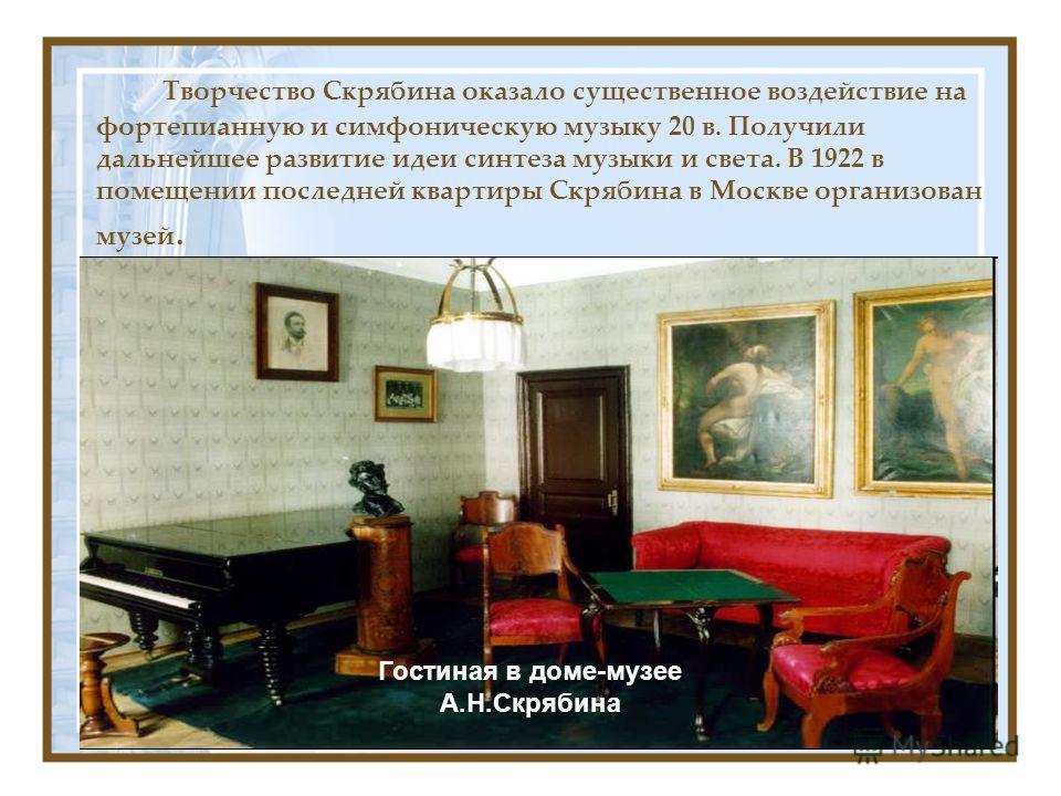 Творчество Скрябина оказало существенное воздействие на фортепианную и симфоническую музыку 20 в. Получили дальнейшее развитие идеи синтеза музыки и света. В 1922 в помещении последней квартиры Скрябина в Москве организован музей. Гостиная в доме-муз