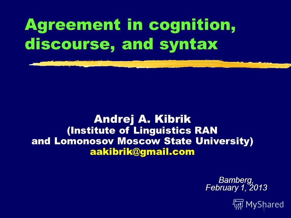 1 Agreement in cognition, discourse, and syntax Bamberg, February 1, 2013 Andrej A. Kibrik (Institute of Linguistics RAN and Lomonosov Moscow State University) aakibrik@gmail.com