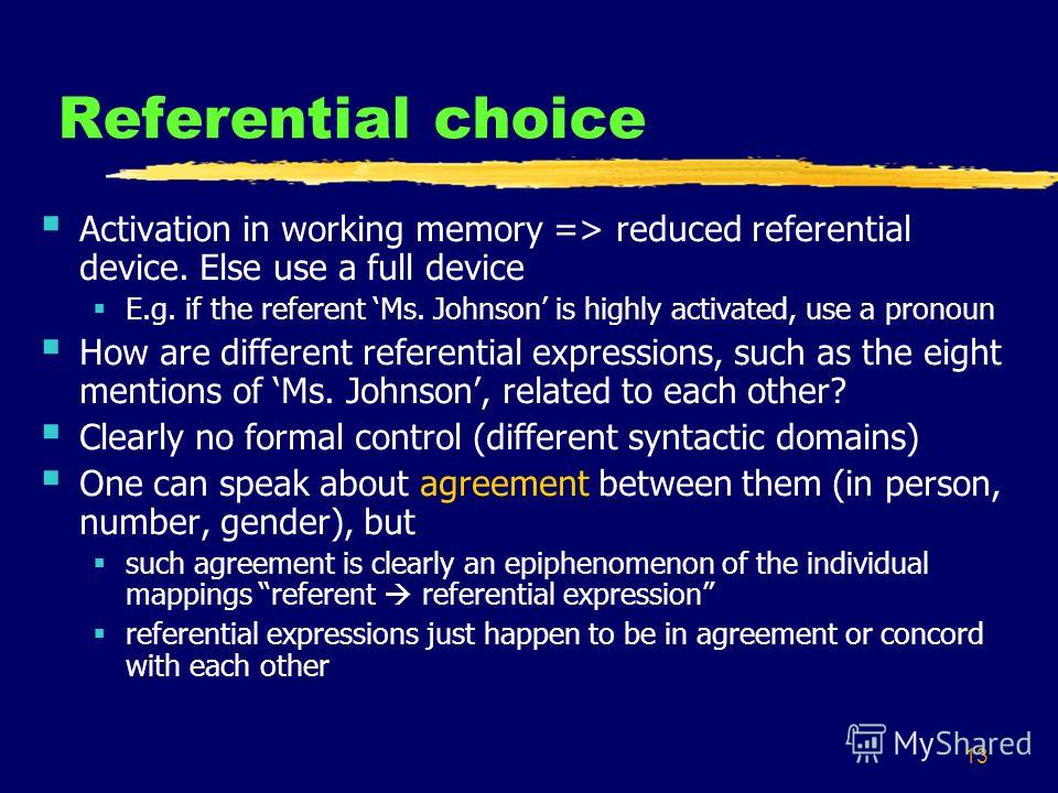 13 Referential choice Activation in working memory => reduced referential device. Else use a full device E.g. if the referent Ms. Johnson is highly activated, use a pronoun How are different referential expressions, such as the eight mentions of Ms.