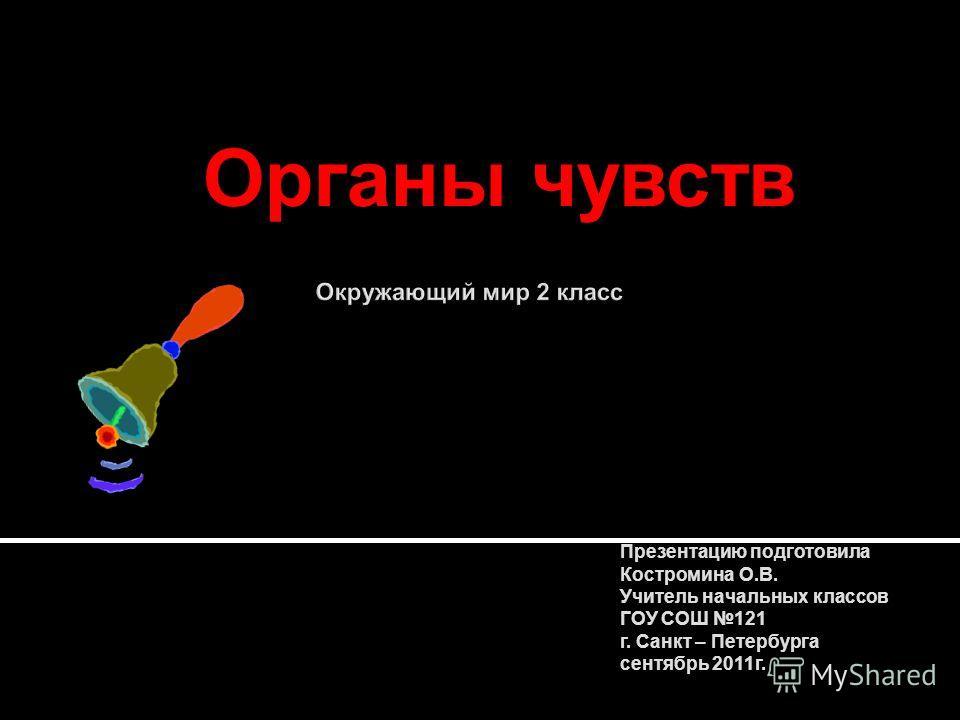 Органы чувств Презентацию подготовила Костромина О.В. Учитель начальных классов ГОУ СОШ 121 г. Санкт – Петербурга сентябрь 2011г.