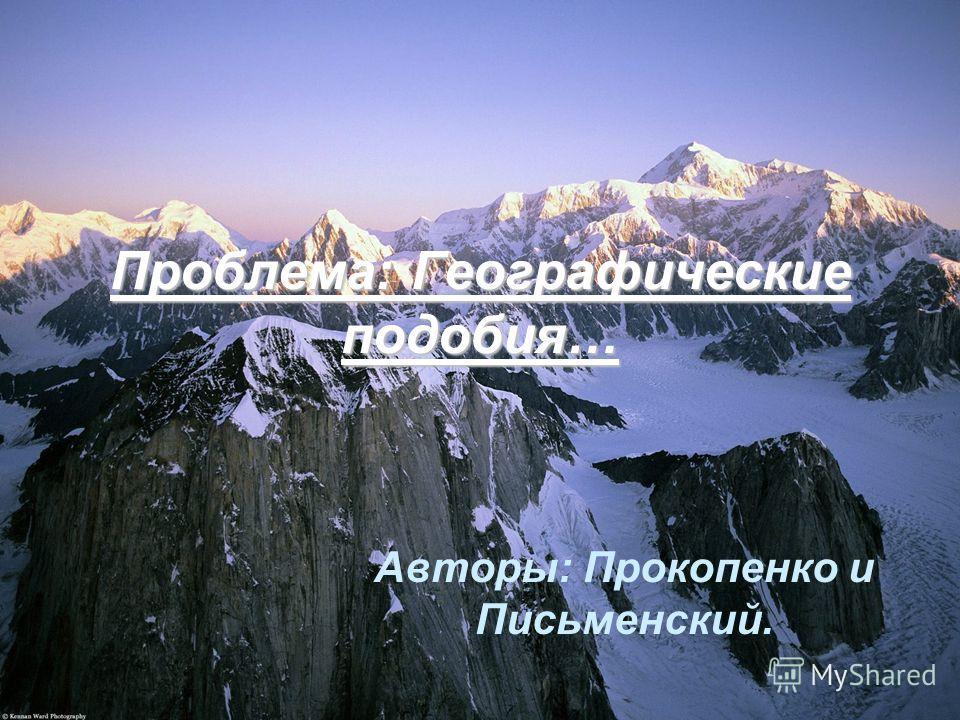 Проблема: Географические подобия… Авторы: Прокопенко и Письменский.
