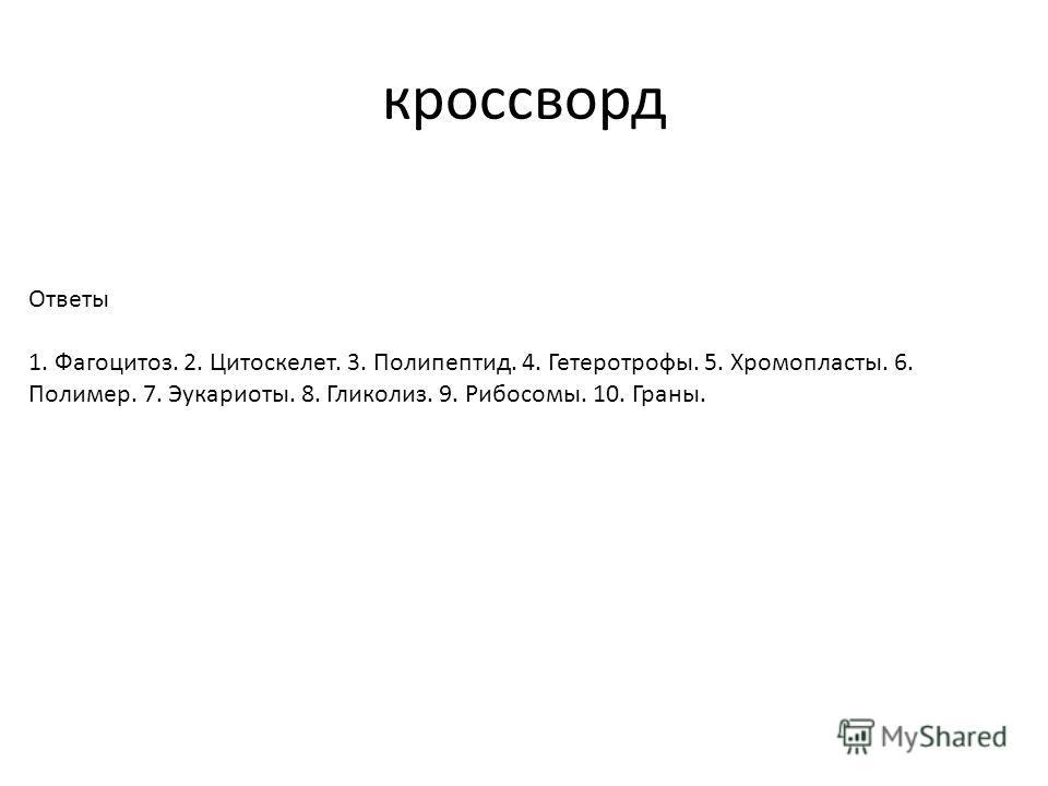 Ответы 1. Фагоцитоз. 2. Цитоскелет. 3. Полипептид. 4. Гетеротрофы. 5. Хромопласты. 6. Полимер. 7. Эукариоты. 8. Гликолиз. 9. Рибосомы. 10. Граны. кроссворд