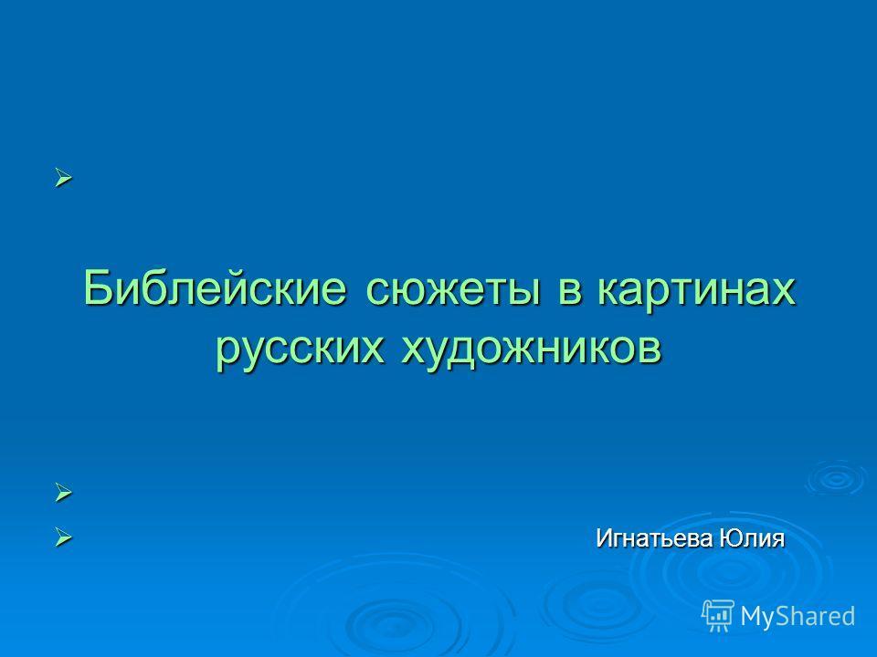 Библейские сюжеты в картинах русских художников Игнатьева Юлия Игнатьева Юлия