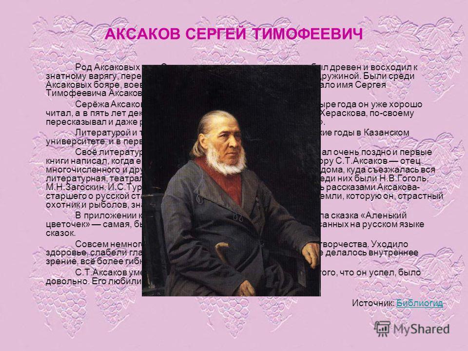 АКСАКОВ СЕРГЕЙ ТИМОФЕЕВИЧ Род Аксаковых или Оксаковых, как звали их в старину, был древен и восходил к знатному варягу, переселившемуся в XI веке на Русь со своею дружиной. Были среди Аксаковых бояре, воеводы, генералы, но самым знаменитым стало имя