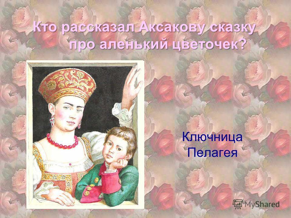 Кто рассказал Аксакову сказку про аленький цветочек? Ключница Пелагея
