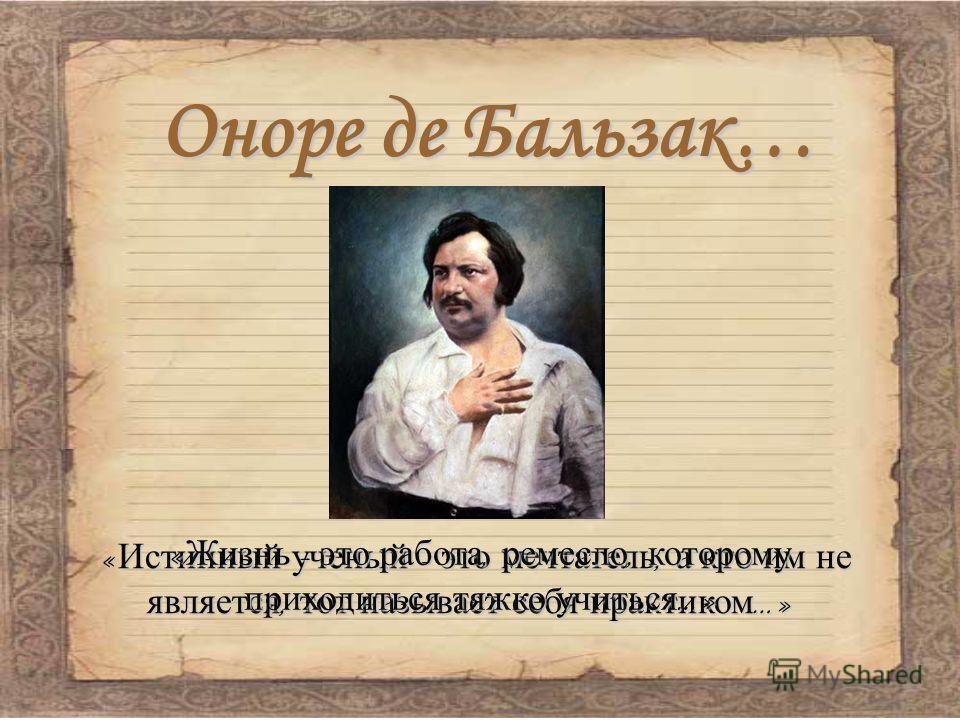Оноре де Бальзак… «Истинный ученый - это мечтатель, а кто им не является, тот называет себя практиком…» «Жизнь - это работа, ремесло, которому приходиться тяжко учиться…»