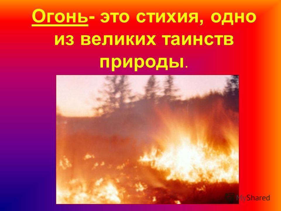 Огонь- это стихия, одно из великих таинств природы.