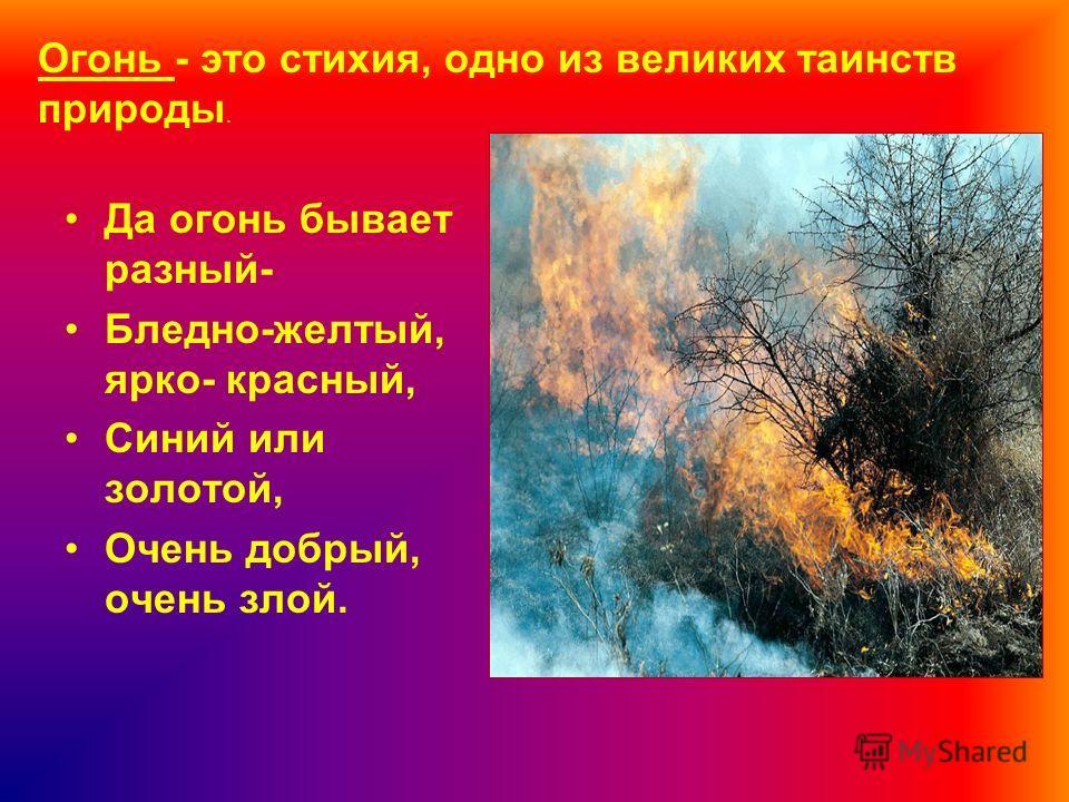 Да огонь бывает разный- Бледно-желтый, ярко- красный, Синий или золотой, Очень добрый, очень злой. Огонь - это стихия, одно из великих таинств природы.