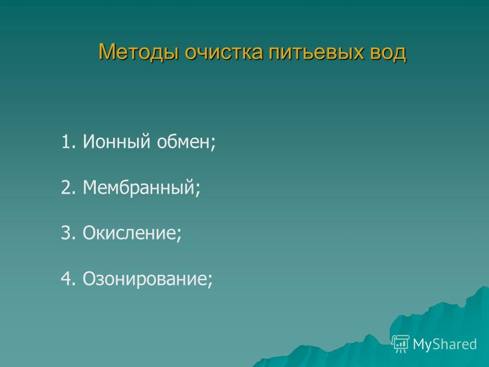 Методы очистка питьевых вод 1. Ионный обмен; 2. Мембранный; 3. Окисление; 4. Озонирование;
