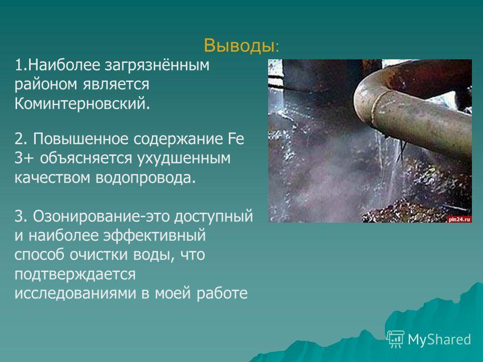 Выводы : 1.Наиболее загрязнённым районом является Коминтерновский. 2. Повышенное содержание Fe 3+ объясняется ухудшенным качеством водопровода. 3. Озонирование-это доступный и наиболее эффективный способ очистки воды, что подтверждается исследованиям