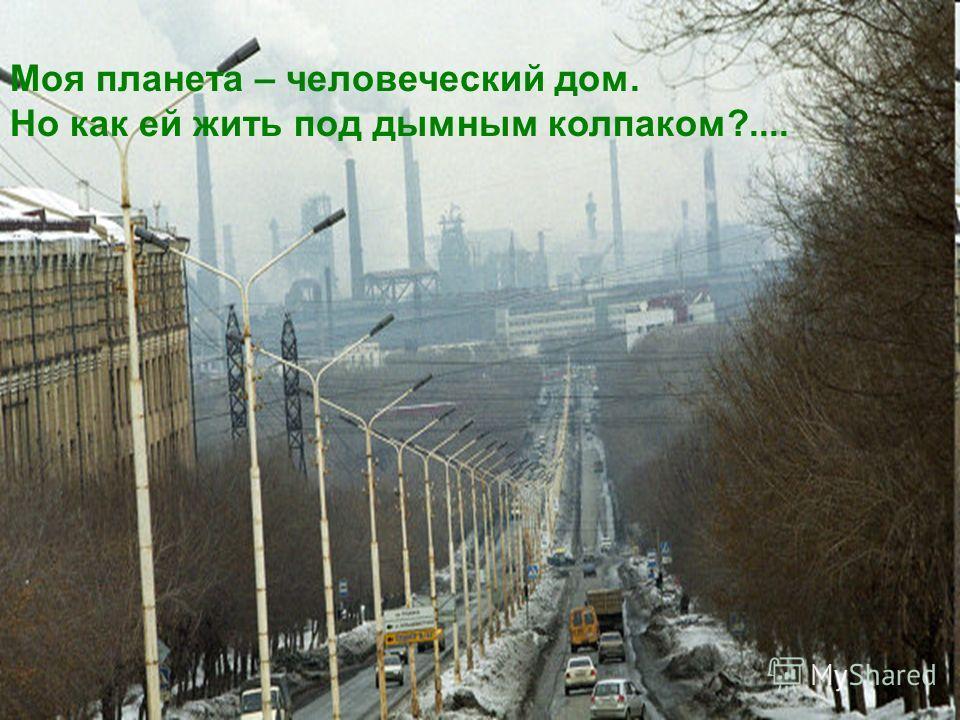 Моя планета – человеческий дом. Но как ей жить под дымным колпаком?....