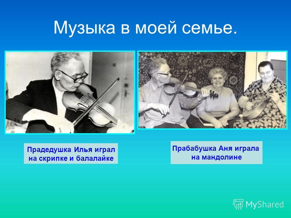 Музыка в моей семье. Прадедушка Илья играл на скрипке и балалайке Прабабушка Аня играла на мандолине