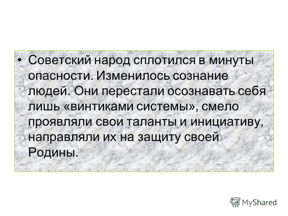 Советский народ сплотился в минуты опасности. Изменилось сознание людей. Они перестали осознавать себя лишь «винтиками системы», смело проявляли свои таланты и инициативу, направляли их на защиту своей Родины.