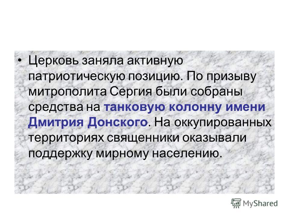 Церковь заняла активную патриотическую позицию. По призыву митрополита Сергия были собраны средства на танковую колонну имени Дмитрия Донского. На оккупированных территориях священники оказывали поддержку мирному населению.