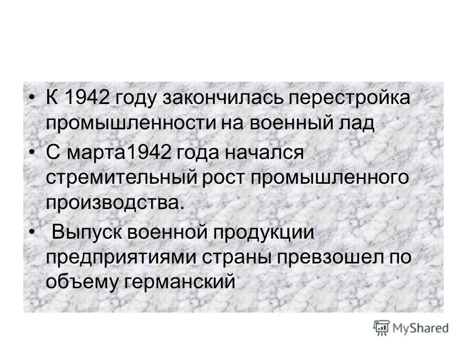 К 1942 году закончилась перестройка промышленности на военный лад С марта1942 года начался стремительный рост промышленного производства. Выпуск военной продукции предприятиями страны превзошел по объему германский