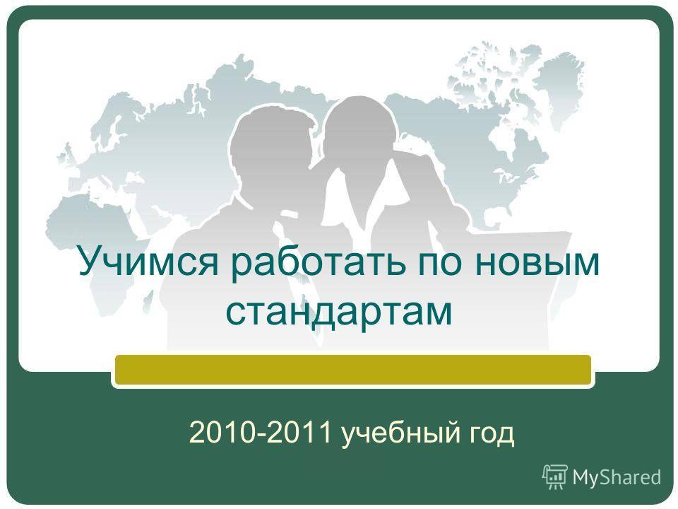 Учимся работать по новым стандартам 2010-2011 учебный год