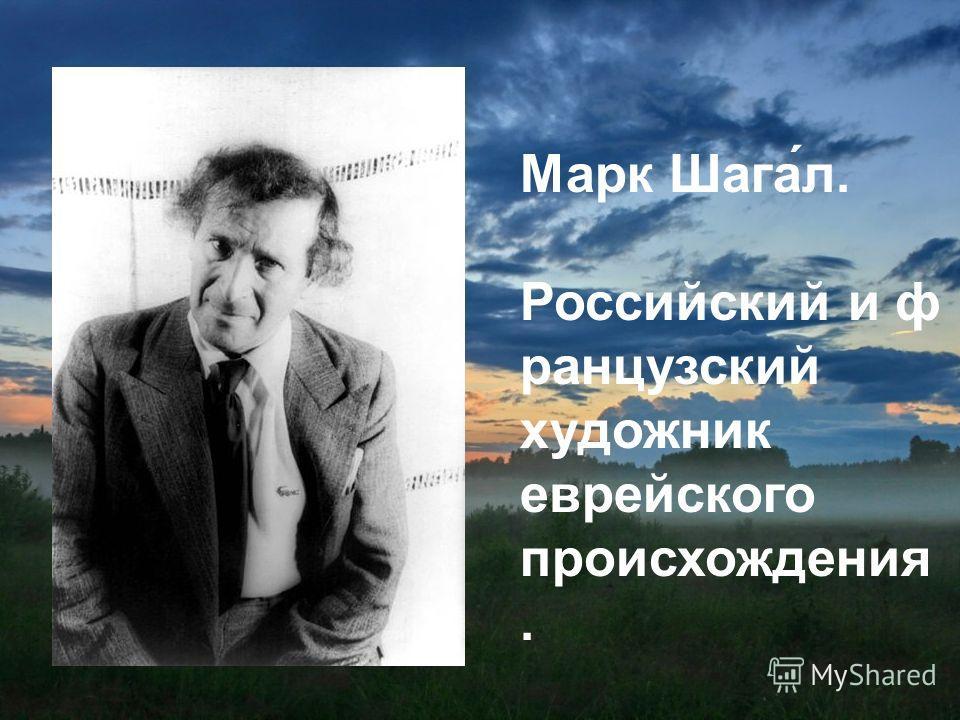 Марк Шага́л. Российский и ф ранцузский художник еврейского происхождения.