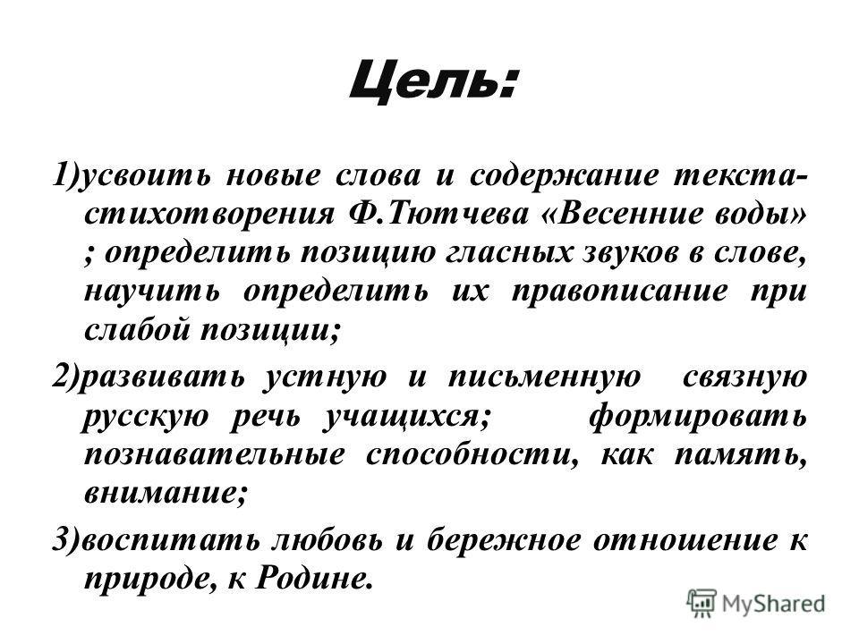 Цель: 1)усвоить новые слова и содержание текста- стихотворения Ф.Тютчева «Весенние воды» ; определить позицию гласных звуков в слове, научить определить их правописание при слабой позиции; 2)развивать устную и письменную связную русскую речь учащихся