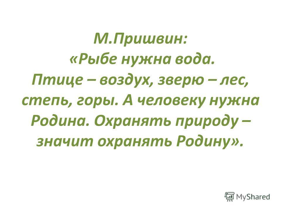М.Пришвин: «Рыбе нужна вода. Птице – воздух, зверю – лес, степь, горы. А человеку нужна Родина. Охранять природу – значит охранять Родину».