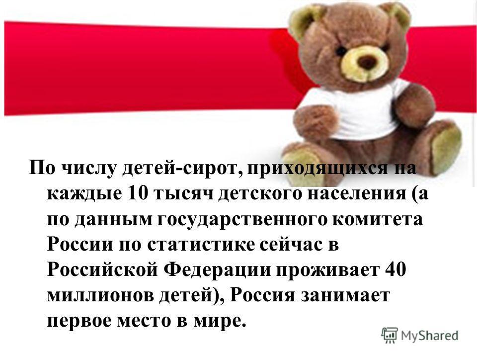 По числу детей-сирот, приходящихся на каждые 10 тысяч детского населения (а по данным государственного комитета России по статистике сейчас в Российской Федерации проживает 40 миллионов детей), Россия занимает первое место в мире.