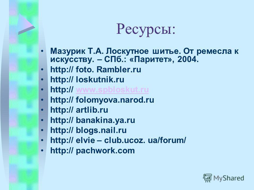 Ресурсы: Мазурик Т.А. Лоскутное шитье. От ремесла к искусству. – СПб.: «Паритет», 2004. http:// foto. Rambler.ru http:// loskutnik.ru http:// www.spbloskut.ruwww.spbloskut.ru http:// folomyova.narod.ru http:// artlib.ru http:// banakina.ya.ru http://
