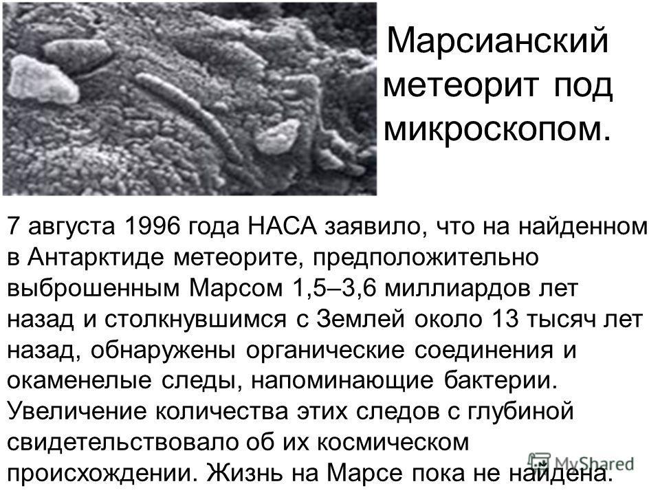 Марсианский метеорит под микроскопом. 7 августа 1996 года НАСА заявило, что на найденном в Антарктиде метеорите, предположительно выброшенным Марсом 1,5–3,6 миллиардов лет назад и столкнувшимся с Землей около 13 тысяч лет назад, обнаружены органическ