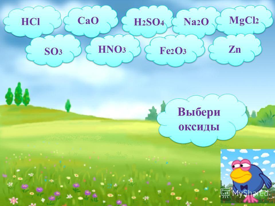 HCl CaO H 2 SO 4 Na 2 O MgCl 2 SO 3 HNO 3 Fe 2 O 3 Zn Выбери оксиды