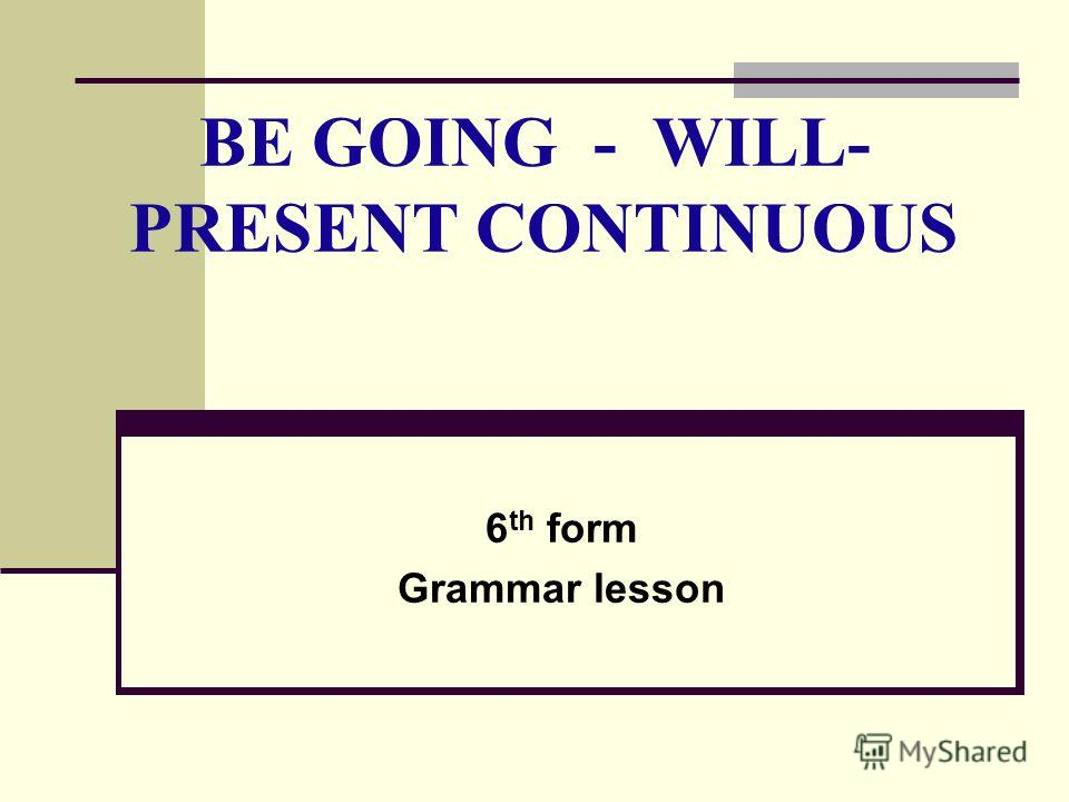 BE GOING - WILL- PRESENT CONTINUOUS 6 th form Grammar lesson