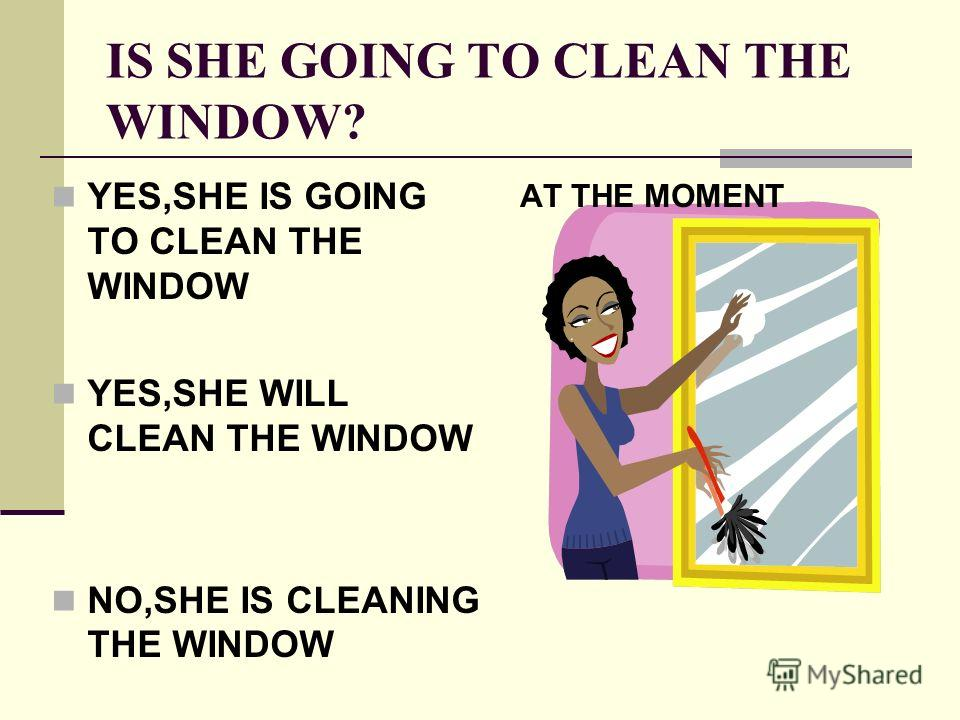 IS SHE GOING TO CLEAN THE WINDOW? YES,SHE IS GOING TO CLEAN THE WINDOW YES,SHE WILL CLEAN THE WINDOW NO,SHE IS CLEANING THE WINDOW AT THE MOMENT
