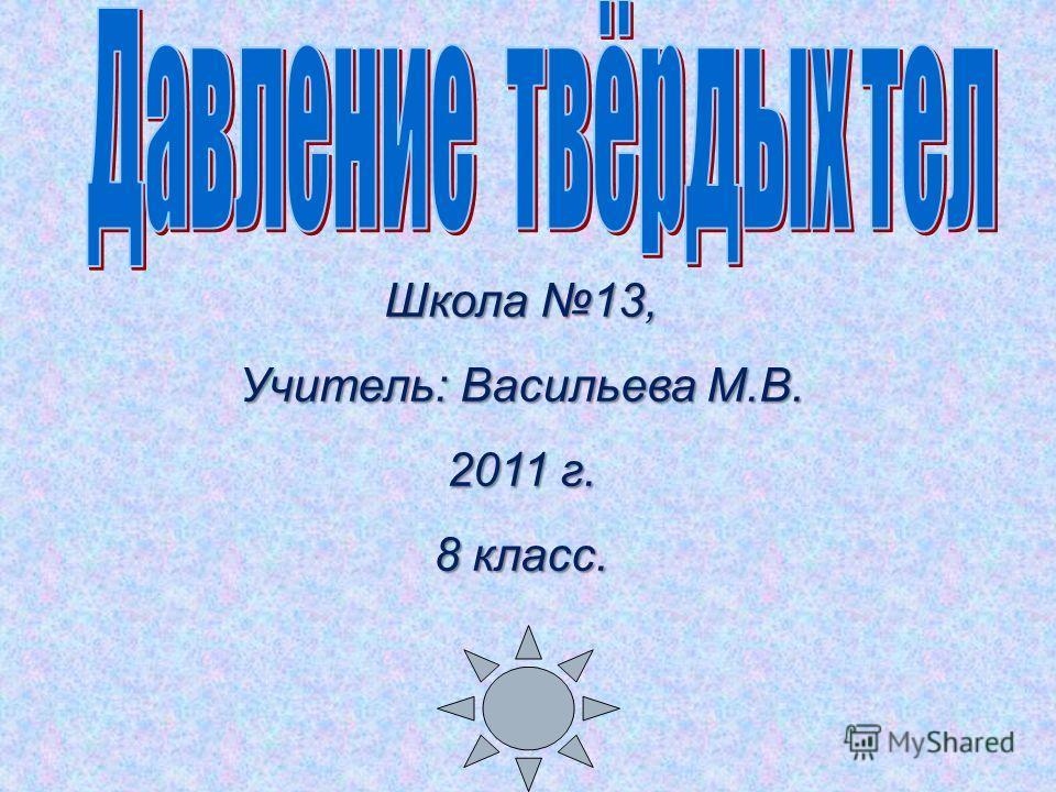 Школа 13, Учитель: Васильева М.В. 2011 г. 8 класс.