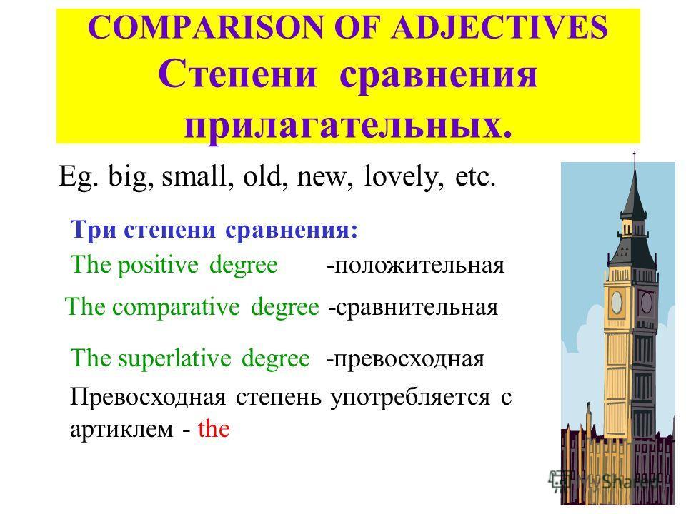 COMPARISON OF ADJECTIVES Степени сравнения прилагательных. Eg. big, small, old, new, lovely, etc. Три степени сравнения: The positive degree -положительная The comparative degree -сравнительная The superlative degree -превосходная Превосходная степен