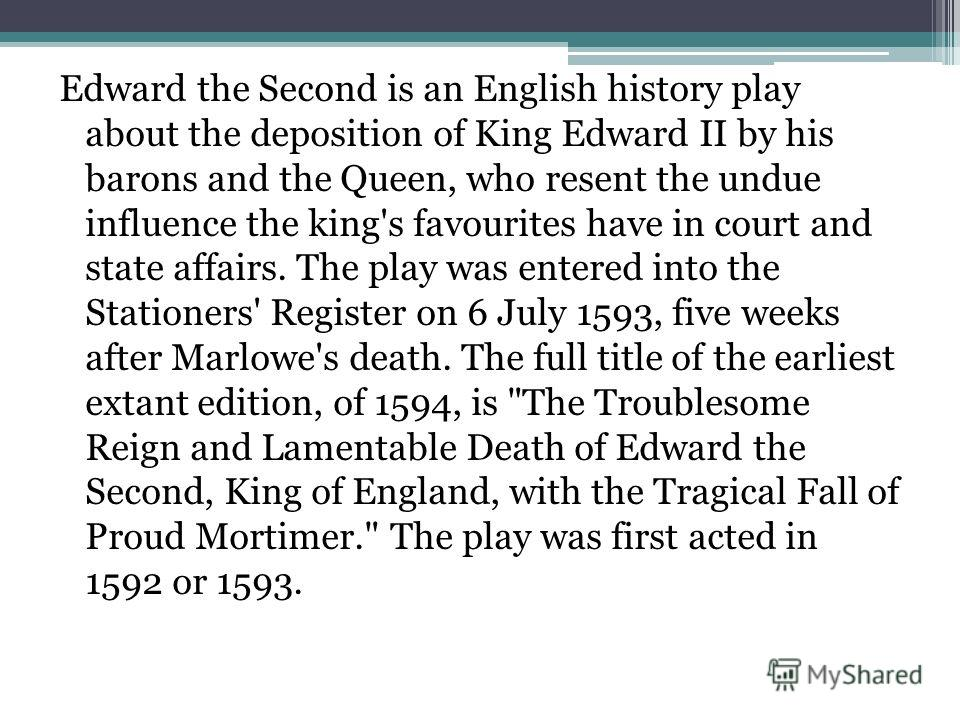 Edward the Second is an English history play about the deposition of King Edward II by his barons and the Queen, who resent the undue influence the king's favourites have in court and state affairs. The play was entered into the Stationers' Register