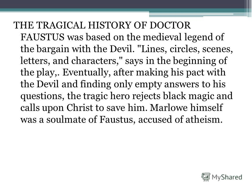 THE TRAGICAL HISTORY OF DOCTOR FAUSTUS was based on the medieval legend of the bargain with the Devil.