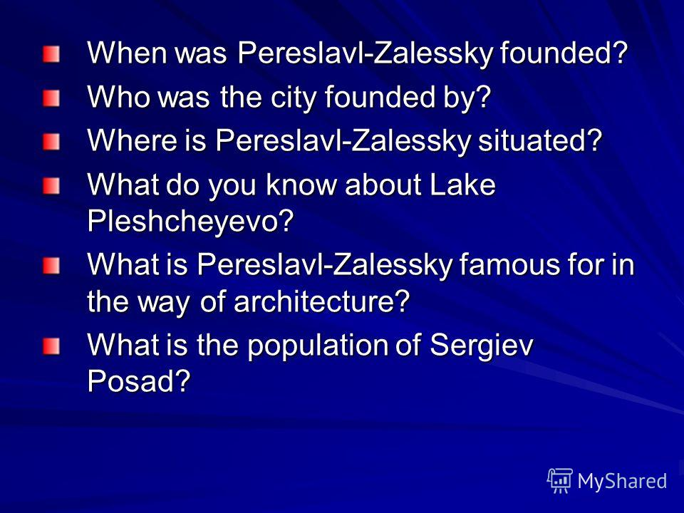 When was Pereslavl-Zalessky founded? Who was the city founded by? Where is Pereslavl-Zalessky situated? What do you know about Lake Pleshcheyevo? What is Pereslavl-Zalessky famous for in the way of architecture? What is the population of Sergiev Posa