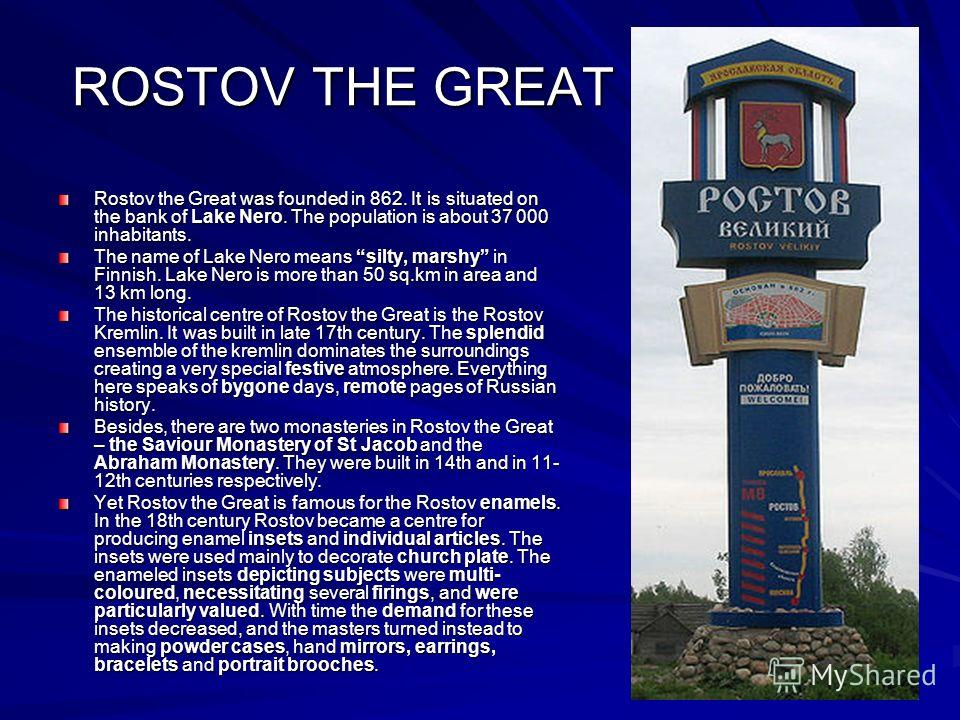 ROSTOV THE GREAT Rostov the Great was founded in 862. It is situated on the bank of Lake Nero. The population is about 37 000 inhabitants. The name of Lake Nero means silty, marshy in Finnish. Lake Nero is more than 50 sq.km in area and 13 km long. T
