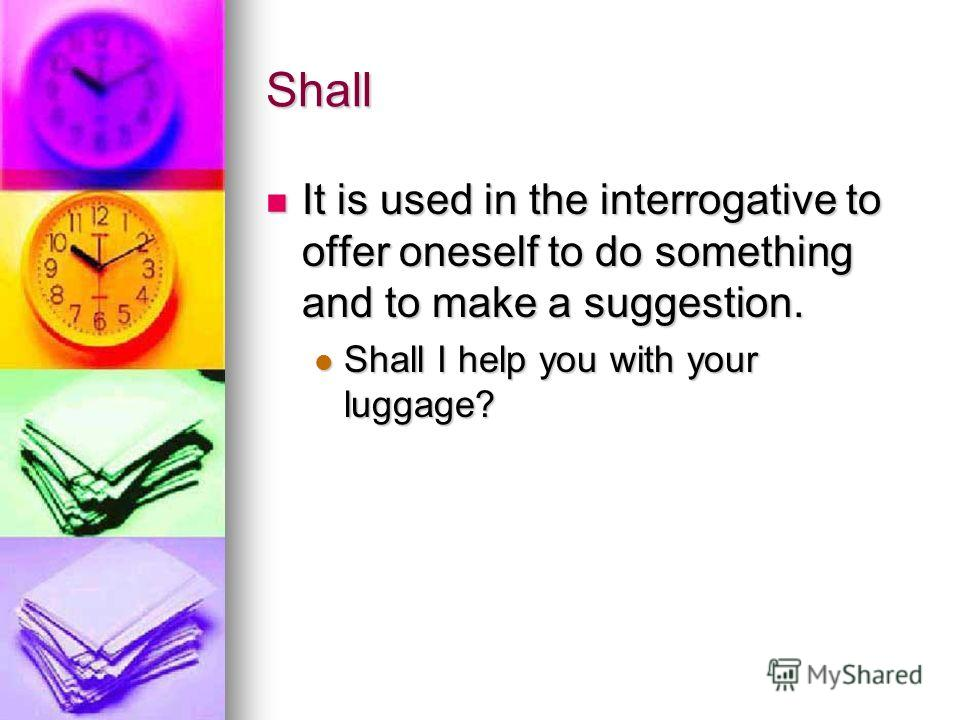 Shall It is used in the interrogative to offer oneself to do something and to make a suggestion. It is used in the interrogative to offer oneself to do something and to make a suggestion. Shall I help you with your luggage? Shall I help you with your