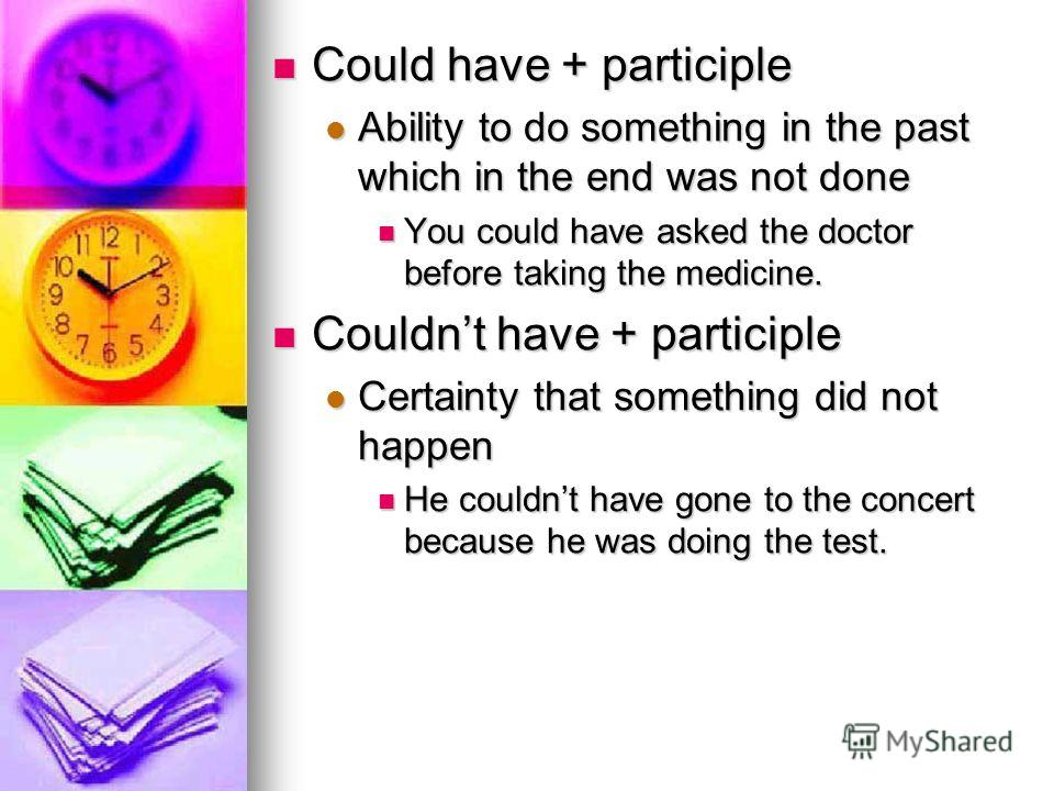 Could have + participle Could have + participle Ability to do something in the past which in the end was not done Ability to do something in the past which in the end was not done You could have asked the doctor before taking the medicine. You could
