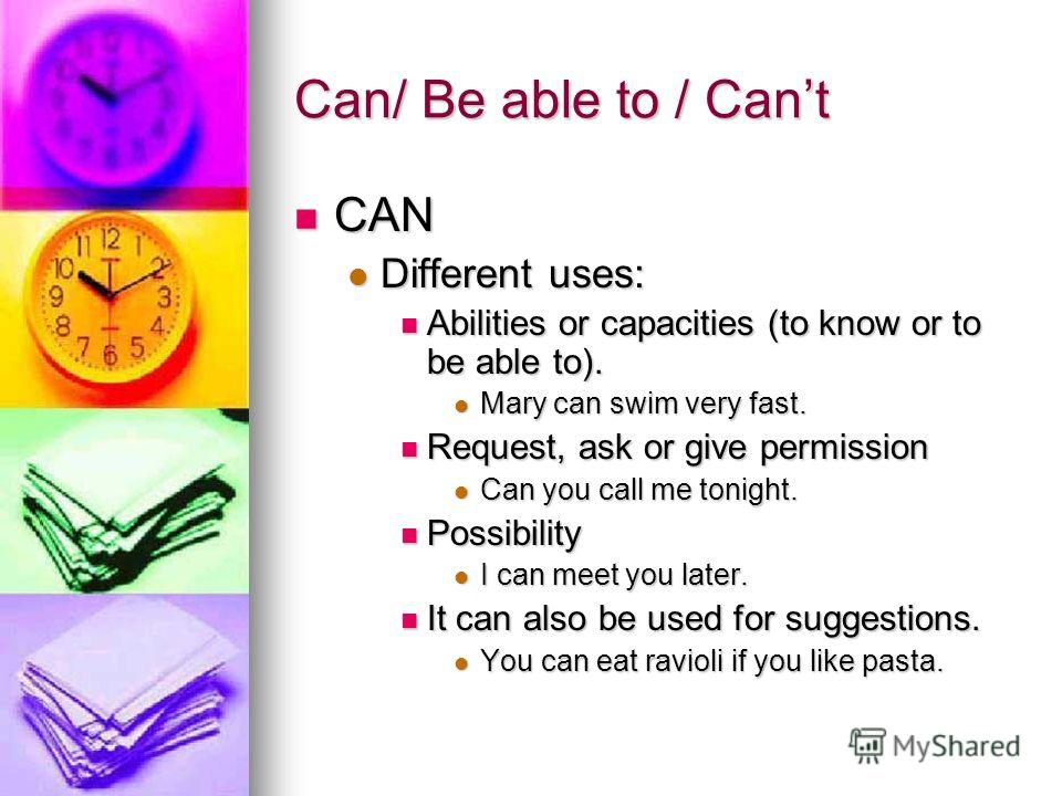 Can/ Be able to / Cant CAN CAN Different uses: Different uses: Abilities or capacities (to know or to be able to). Abilities or capacities (to know or to be able to). Mary can swim very fast. Mary can swim very fast. Request, ask or give permission R