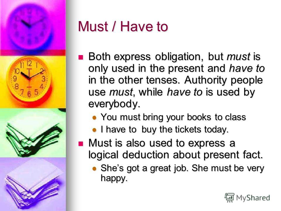 Must / Have to Both express obligation, but must is only used in the present and have to in the other tenses. Authority people use must, while have to is used by everybody. Both express obligation, but must is only used in the present and have to in
