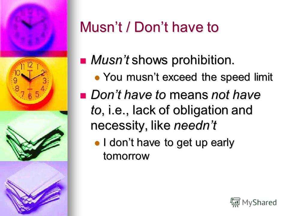 Musnt / Dont have to Musnt shows prohibition. Musnt shows prohibition. You musnt exceed the speed limit You musnt exceed the speed limit Dont have to means not have to, i.e., lack of obligation and necessity, like neednt Dont have to means not have t