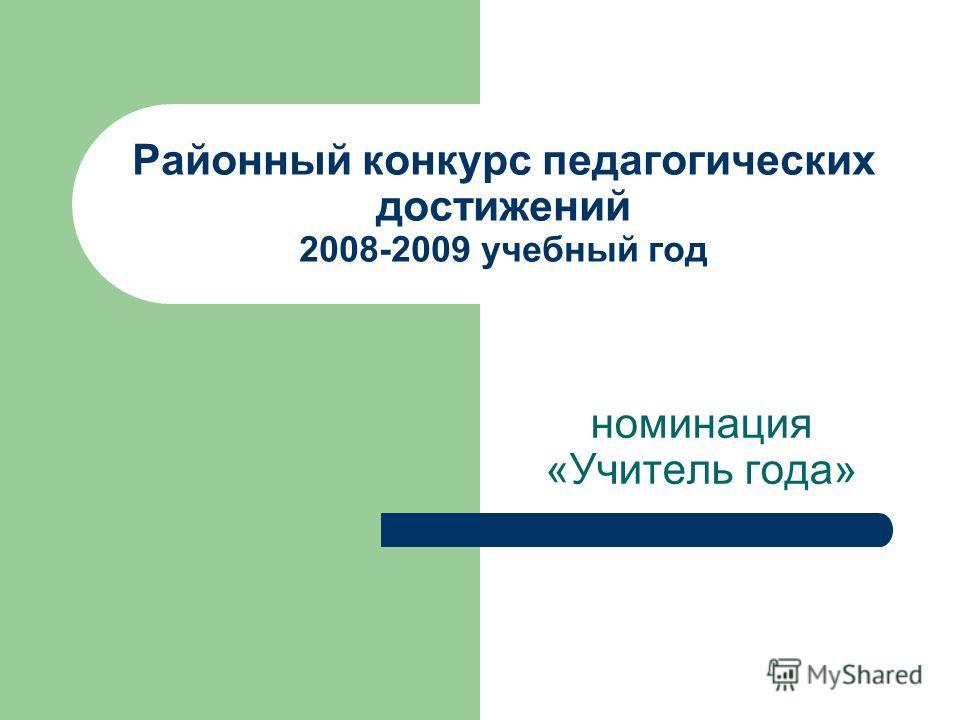 Районный конкурс педагогических достижений 2008-2009 учебный год номинация «Учитель года»