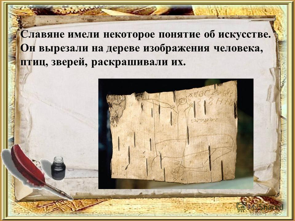 Славяне имели некоторое понятие об искусстве. Он вырезали на дереве изображения человека, птиц, зверей, раскрашивали их.