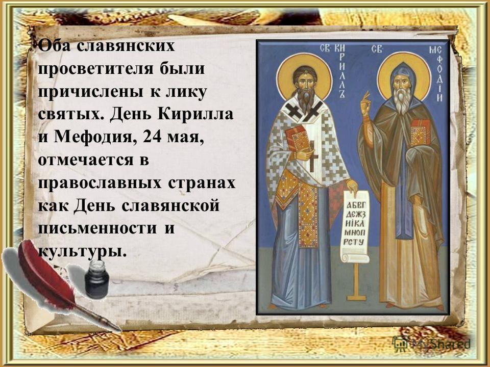 Оба славянских просветителя были причислены к лику святых. День Кирилла и Мефодия, 24 мая, отмечается в православных странах как День славянской письменности и культуры.