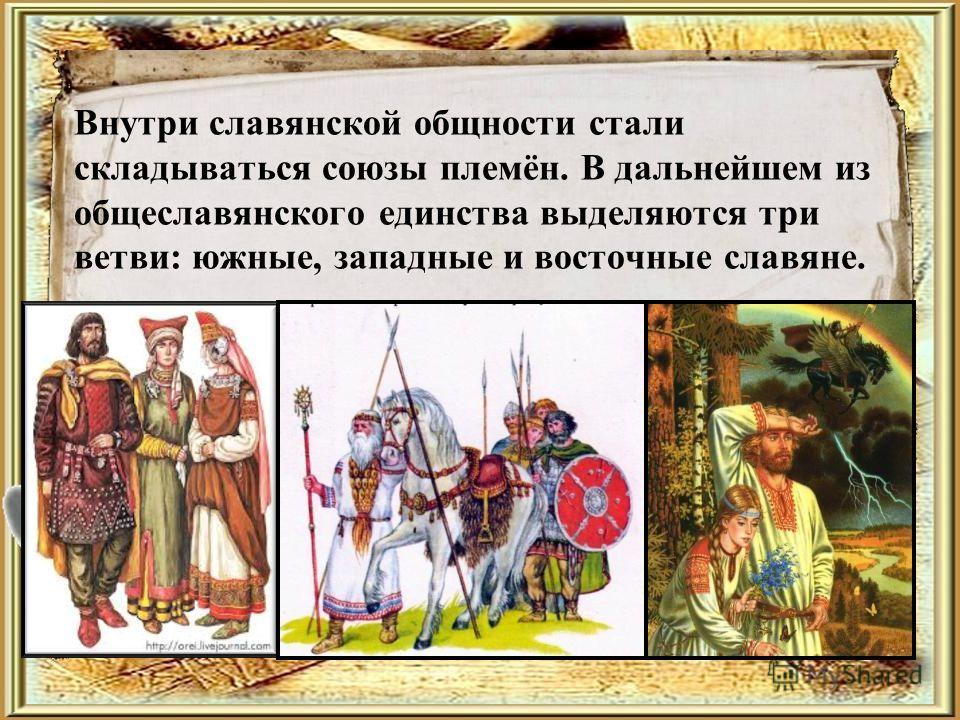 Внутри славянской общности стали складываться союзы племён. В дальнейшем из общеславянского единства выделяются три ветви: южные, западные и восточные славяне.