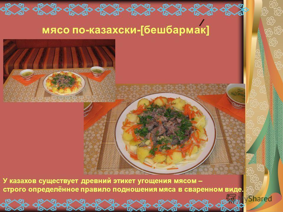 мясо по-казахски-[бешбармак] У казахов существует древний этикет угощения мясом – строго определённое правило подношения мяса в сваренном виде.