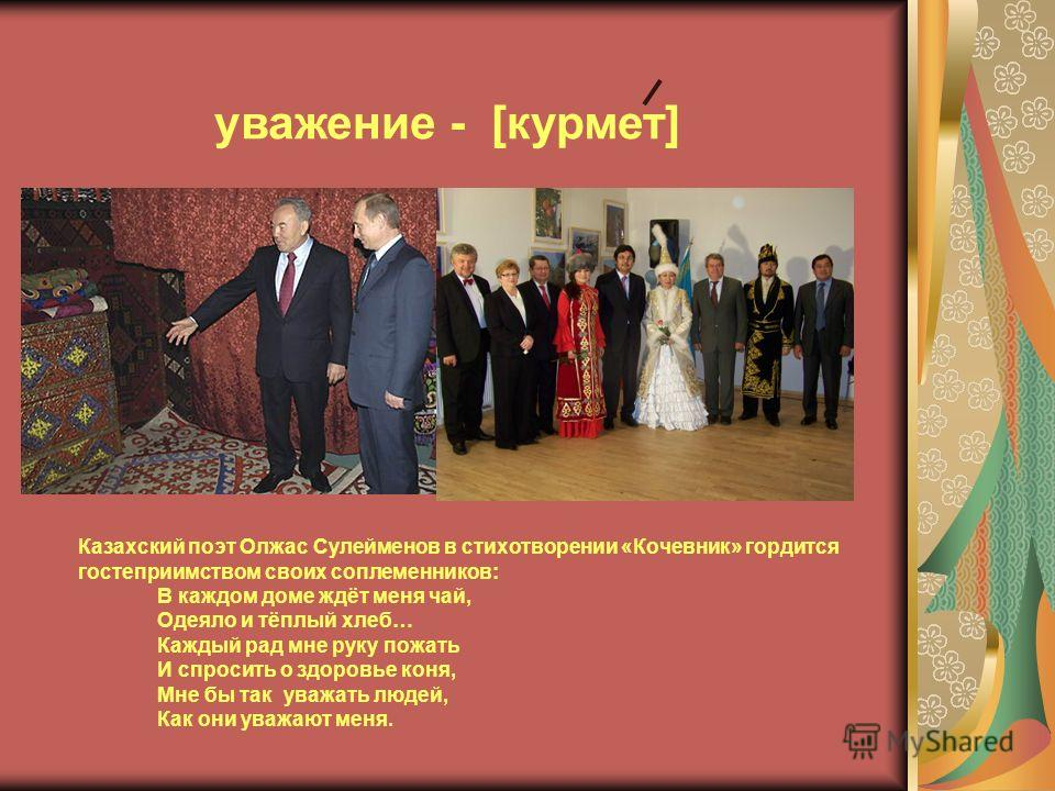 Казахский поэт Олжас Сулейменов в стихотворении «Кочевник» гордится гостеприимством своих соплеменников: В каждом доме ждёт меня чай, Одеяло и тёплый хлеб… Каждый рад мне руку пожать И спросить о здоровье коня, Мне бы так уважать людей, Как они уважа